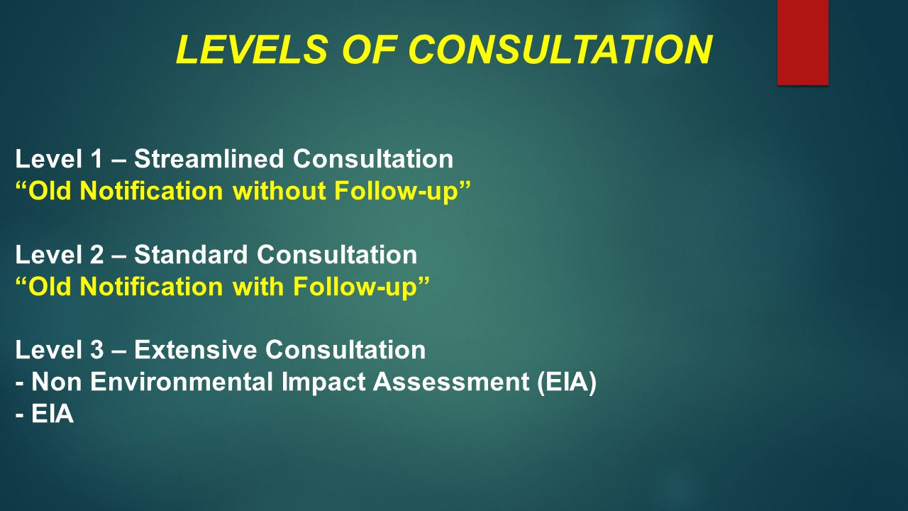 LEVELS OF CONSULTATION Level 1 – Streamlined Consultation Old Notification without Follow-up Level 2 – Standard Consultation Old Notification with Follow-up Level 3 – Extensive Consultation - Non Environmental Impact Assessment (EIA) - EIA