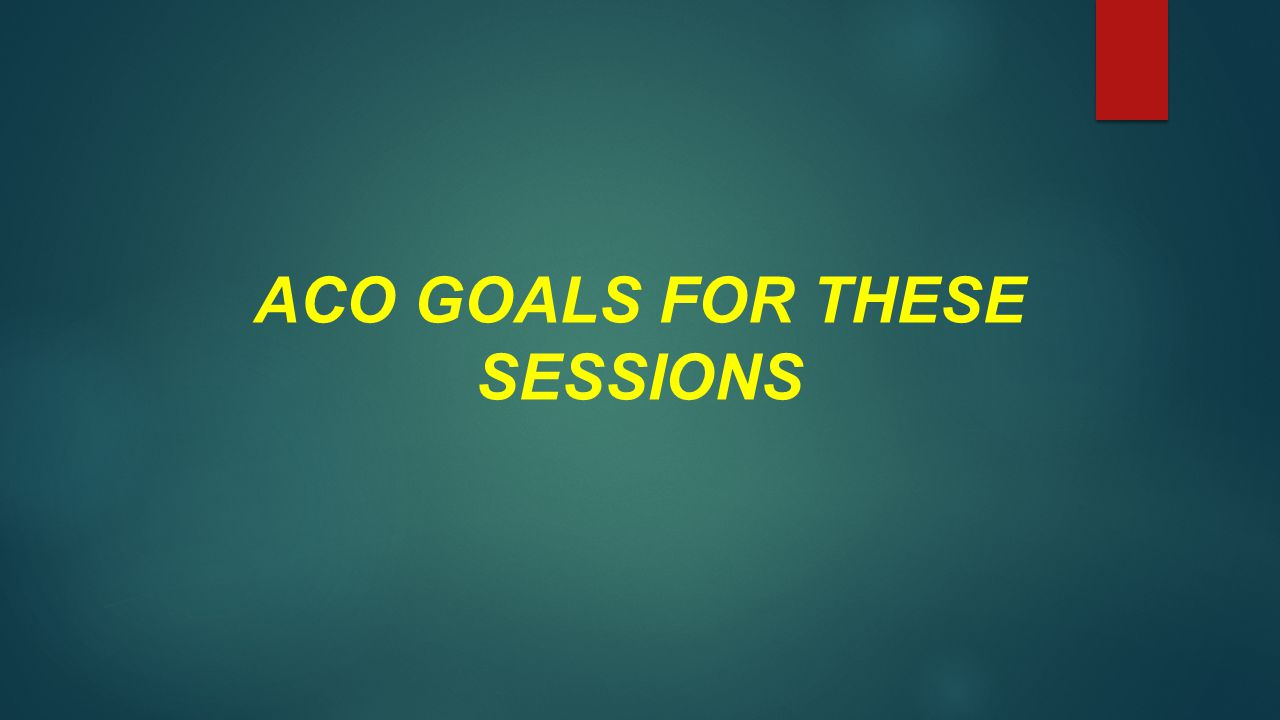 ACO GOALS FOR THESE SESSIONS