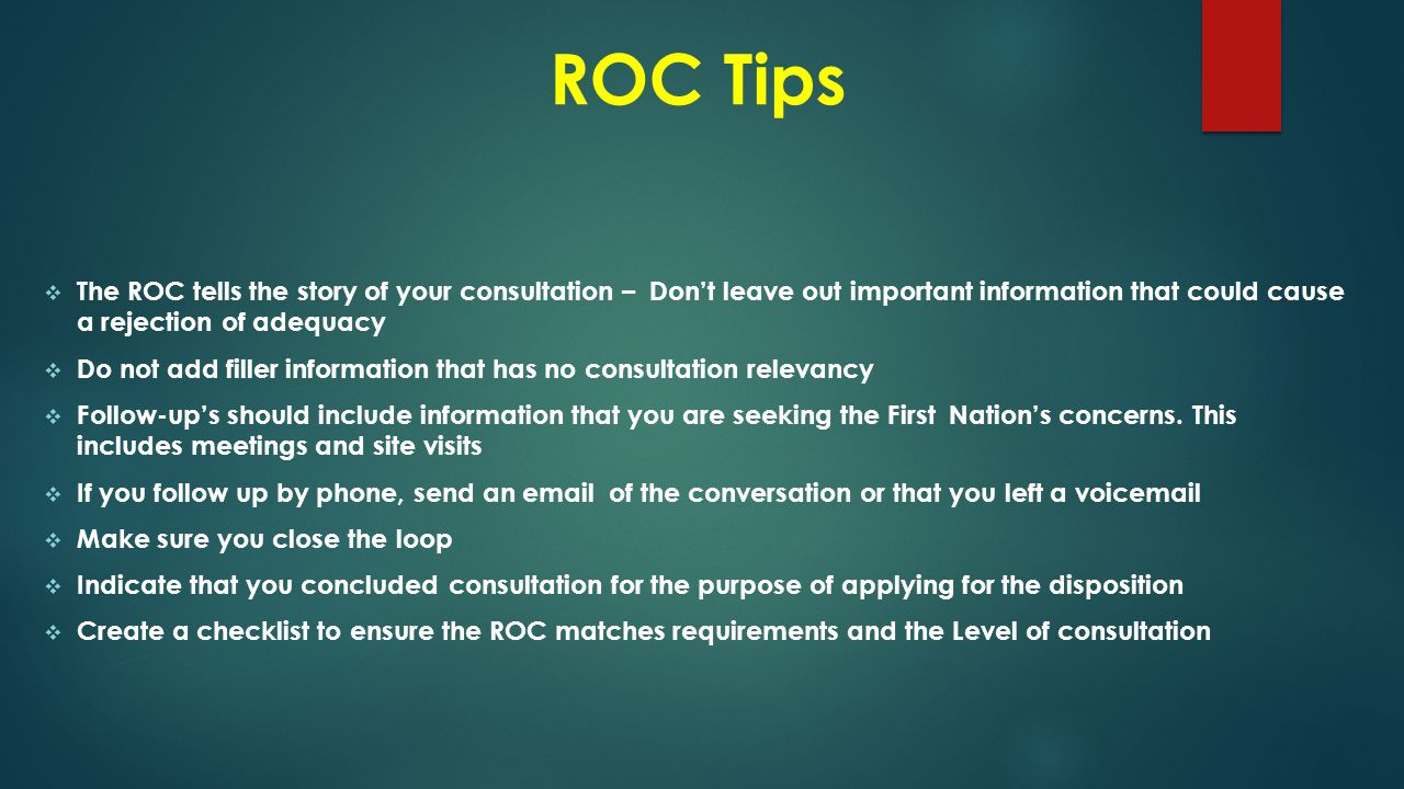 ROC Tips  The ROC tells the story of your consultation – Don't leave out important information that could cause a rejection of adequacy  Do not add filler information that has no consultation relevancy  Follow-up's should include information that you are seeking the First Nation's concerns.