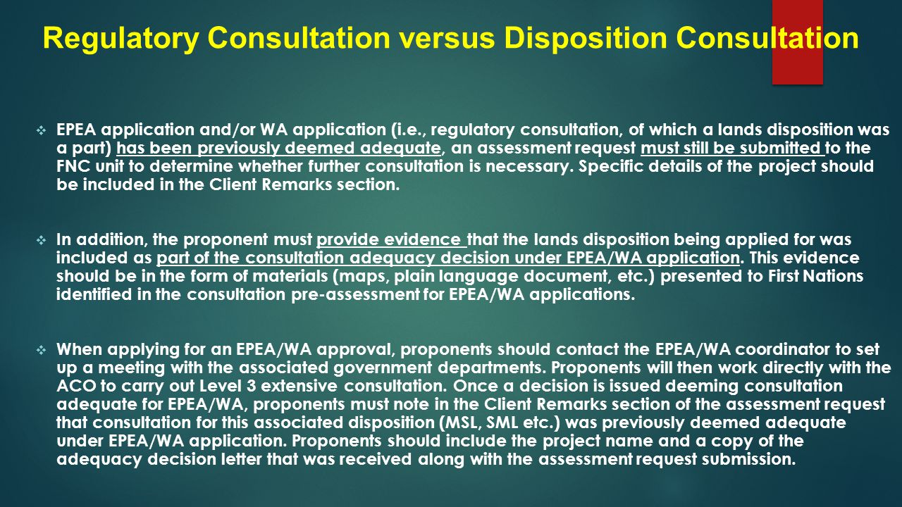 Regulatory Consultation versus Disposition Consultation  EPEA application and/or WA application (i.e., regulatory consultation, of which a lands disposition was a part) has been previously deemed adequate, an assessment request must still be submitted to the FNC unit to determine whether further consultation is necessary.