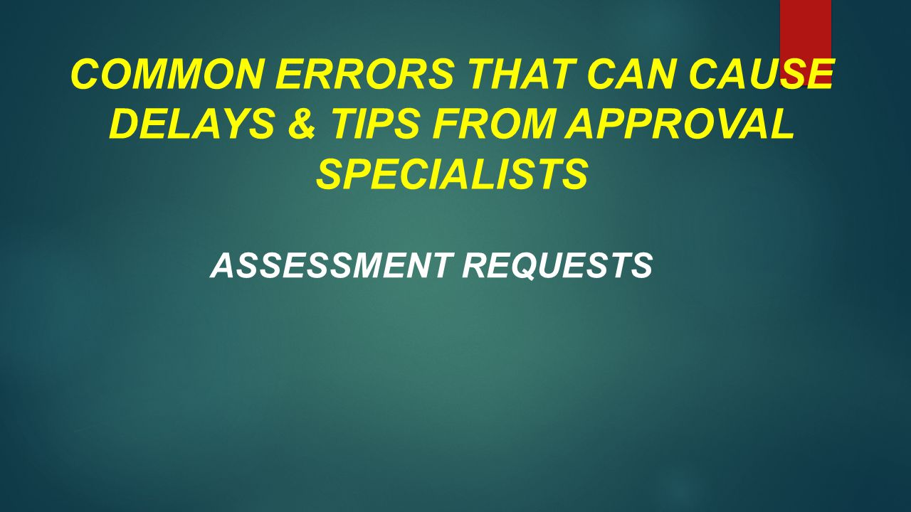 COMMON ERRORS THAT CAN CAUSE DELAYS & TIPS FROM APPROVAL SPECIALISTS ASSESSMENT REQUESTS