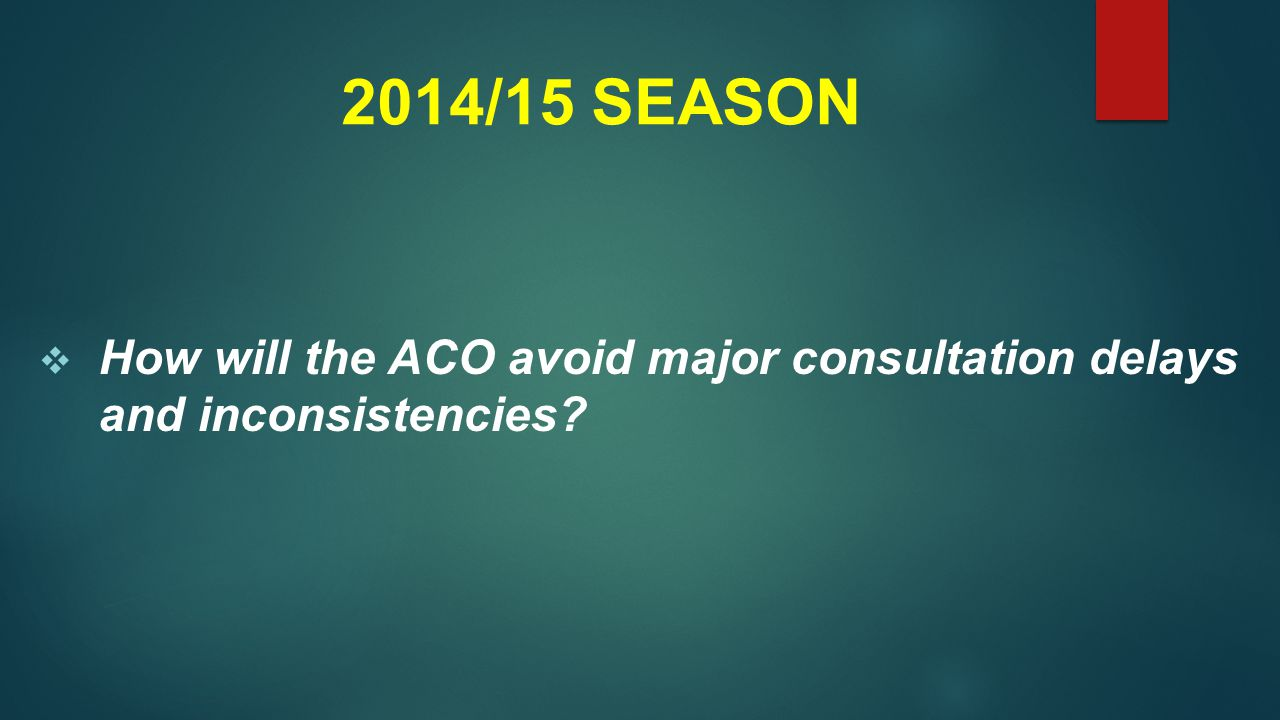 2014/15 SEASON  How will the ACO avoid major consultation delays and inconsistencies?