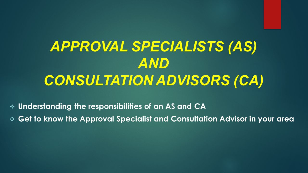 APPROVAL SPECIALISTS (AS) AND CONSULTATION ADVISORS (CA)  Understanding the responsibilities of an AS and CA  Get to know the Approval Specialist and Consultation Advisor in your area