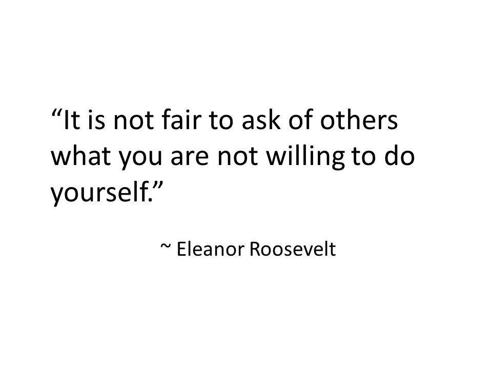 """""""It is not fair to ask of others what you are not willing to do yourself."""" ~ Eleanor Roosevelt"""