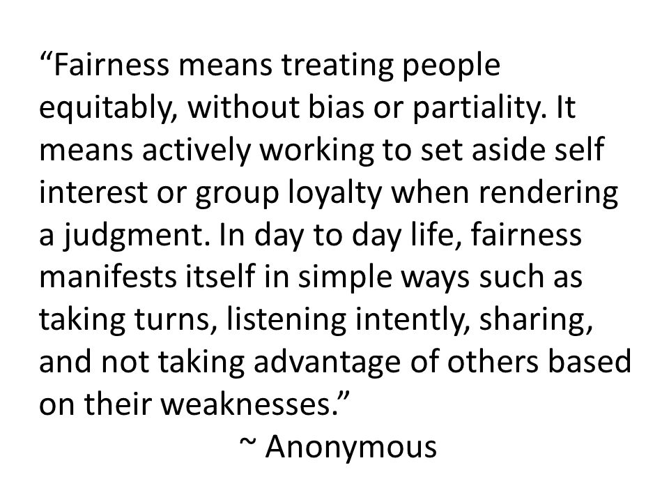 Fairness means treating people equitably, without bias or partiality.
