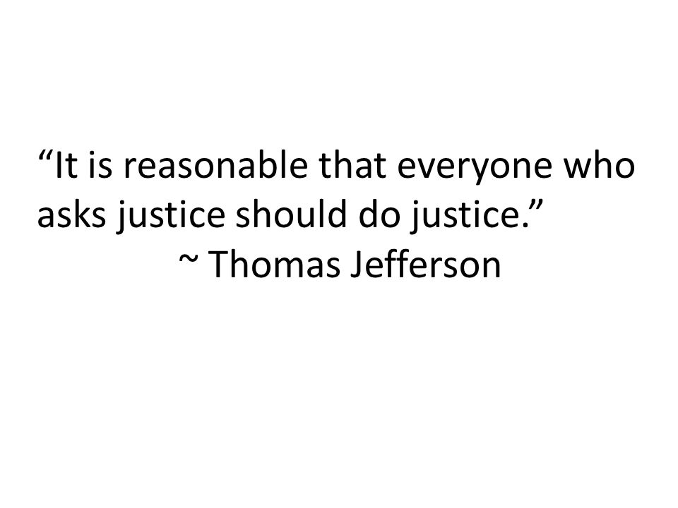 """""""It is reasonable that everyone who asks justice should do justice."""" ~ Thomas Jefferson"""