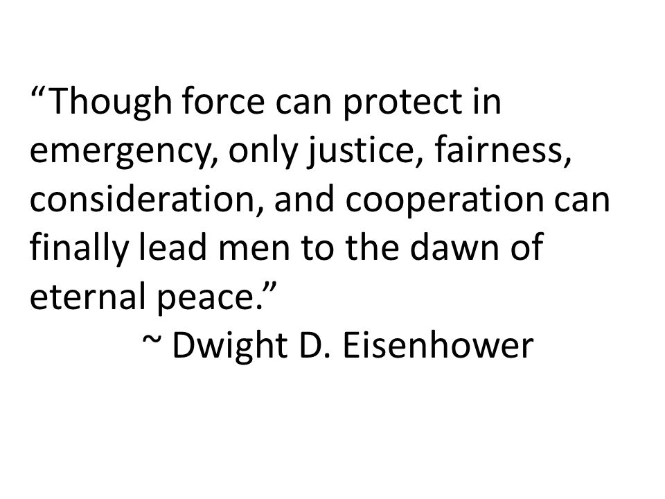 """""""Though force can protect in emergency, only justice, fairness, consideration, and cooperation can finally lead men to the dawn of eternal peace."""" ~ D"""