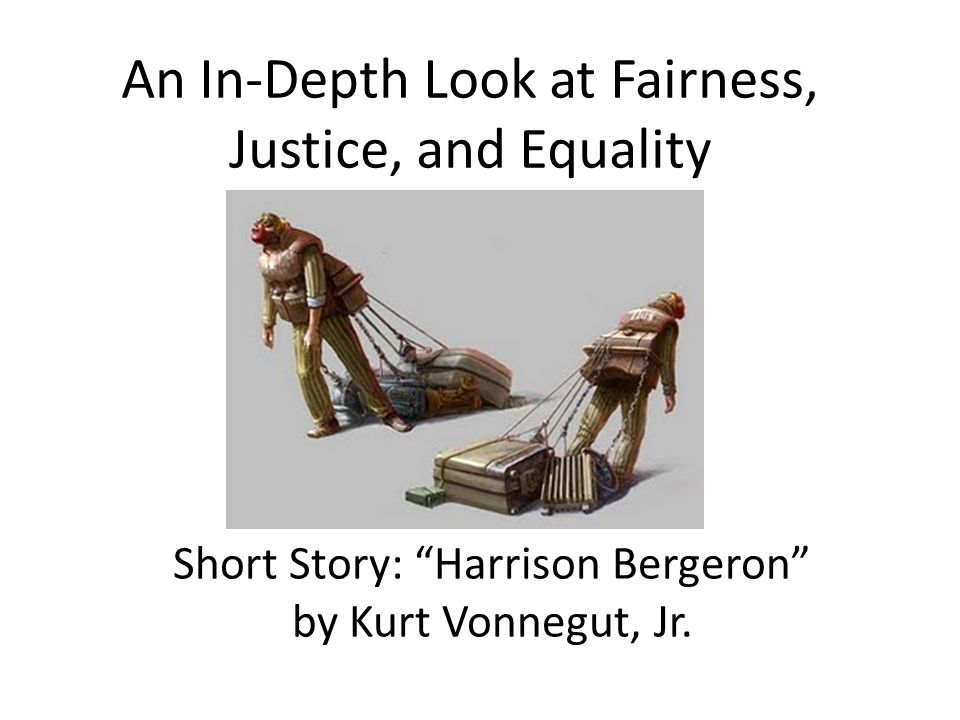 An In-Depth Look at Fairness, Justice, and Equality Short Story: Harrison Bergeron by Kurt Vonnegut, Jr.