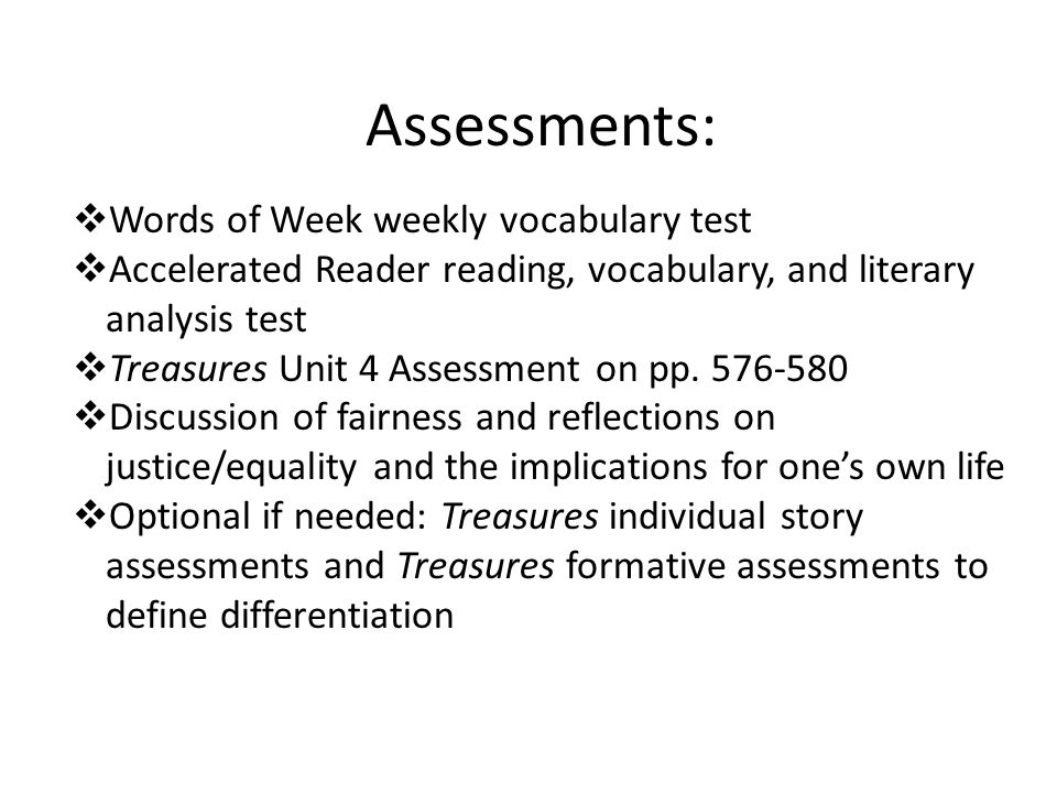 Assessments:  Words of Week weekly vocabulary test  Accelerated Reader reading, vocabulary, and literary analysis test  Treasures Unit 4 Assessment on pp.