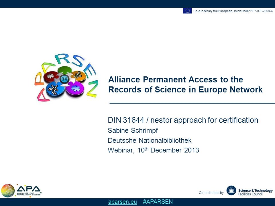 Co-funded by the European Union under FP7-ICT-2009-6 Alliance Permanent Access to the Records of Science in Europe Network Co-ordinated by aparsen.eu #APARSEN DIN 31644 / nestor approach for certification Sabine Schrimpf Deutsche Nationalbibliothek Webinar, 10 th December 2013