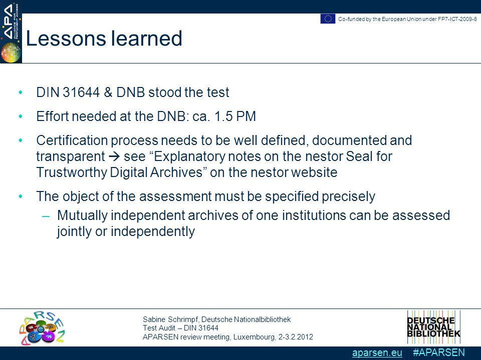 Sabine Schrimpf, Deutsche Nationalbibliothek Test Audit – DIN 31644 APARSEN review meeting, Luxembourg, 2-3.2.2012 Co-funded by the European Union under FP7-ICT-2009-6 aparsen.eu #APARSEN Lessons learned DIN 31644 & DNB stood the test Effort needed at the DNB: ca.