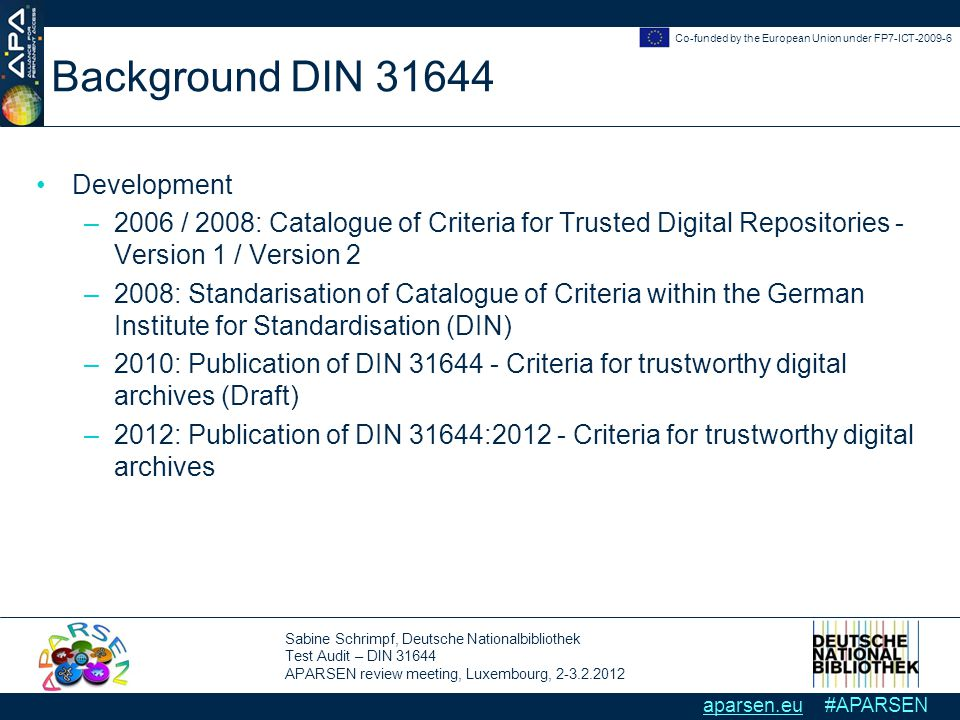 Sabine Schrimpf, Deutsche Nationalbibliothek Test Audit – DIN 31644 APARSEN review meeting, Luxembourg, 2-3.2.2012 Co-funded by the European Union under FP7-ICT-2009-6 aparsen.eu #APARSEN Background DIN 31644 Development –2006 / 2008: Catalogue of Criteria for Trusted Digital Repositories - Version 1 / Version 2 –2008: Standarisation of Catalogue of Criteria within the German Institute for Standardisation (DIN) –2010: Publication of DIN 31644 - Criteria for trustworthy digital archives (Draft) –2012: Publication of DIN 31644:2012 - Criteria for trustworthy digital archives