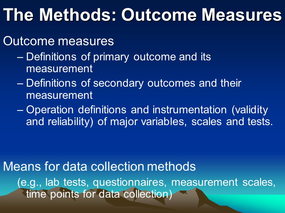 The Methods: Outcome Measures Outcome measures –Definitions of primary outcome and its measurement –Definitions of secondary outcomes and their measurement –Operation definitions and instrumentation (validity and reliability) of major variables, scales and tests.