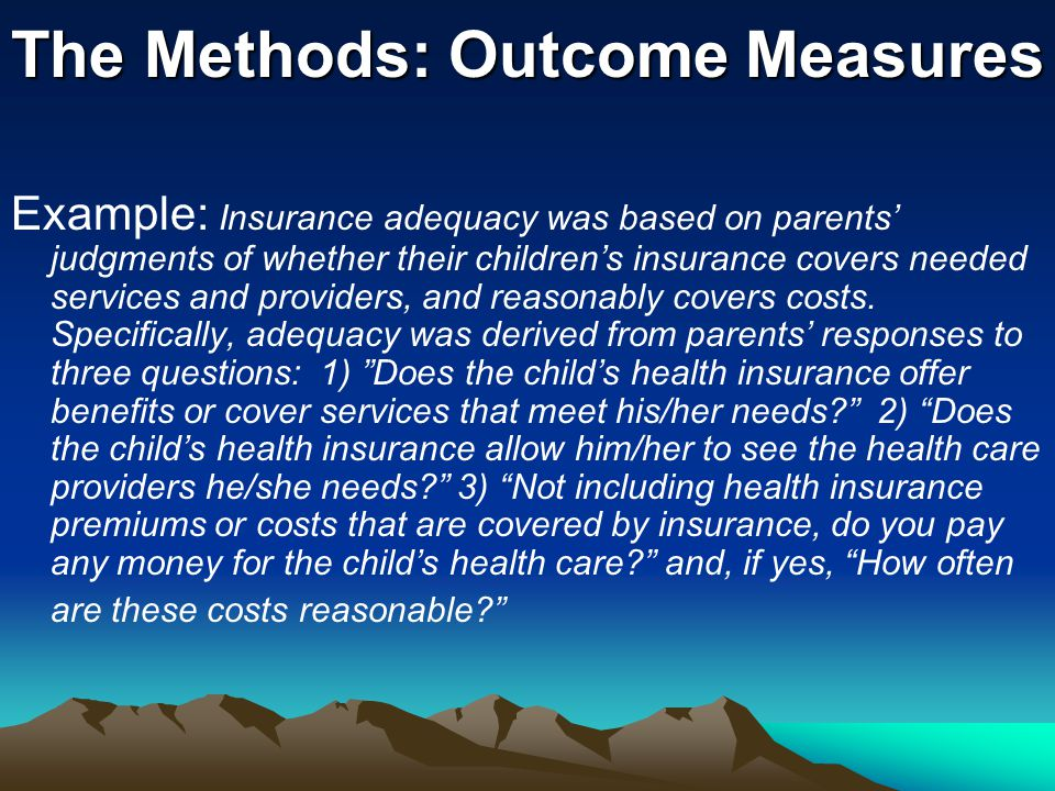 The Methods: Outcome Measures Example: Insurance adequacy was based on parents' judgments of whether their children's insurance covers needed services and providers, and reasonably covers costs.