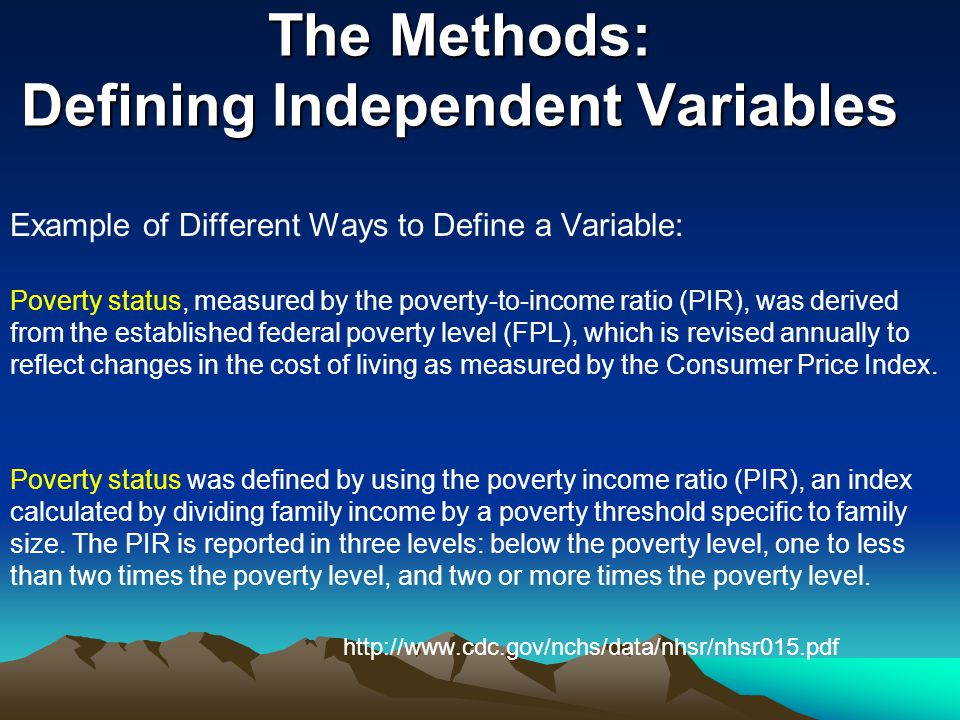 The Methods: Defining Independent Variables Example of Different Ways to Define a Variable: Poverty status, measured by the poverty-to-income ratio (PIR), was derived from the established federal poverty level (FPL), which is revised annually to reflect changes in the cost of living as measured by the Consumer Price Index.