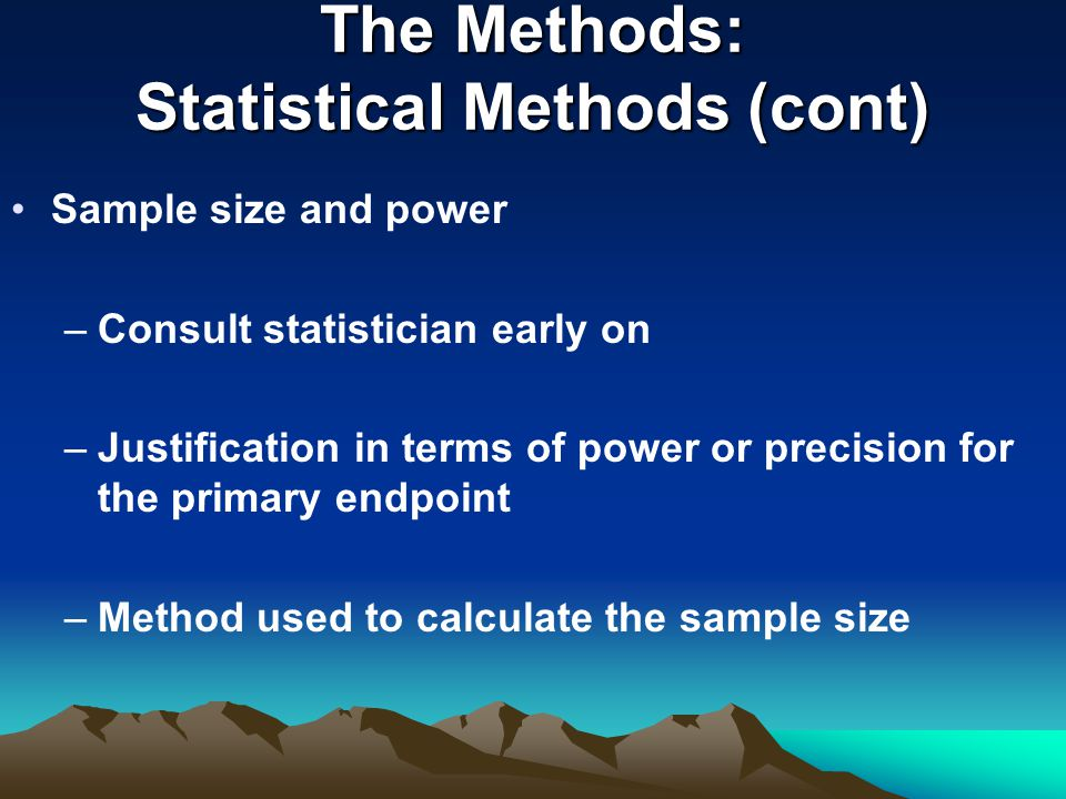 The Methods: Statistical Methods (cont) Sample size and power –Consult statistician early on –Justification in terms of power or precision for the primary endpoint –Method used to calculate the sample size