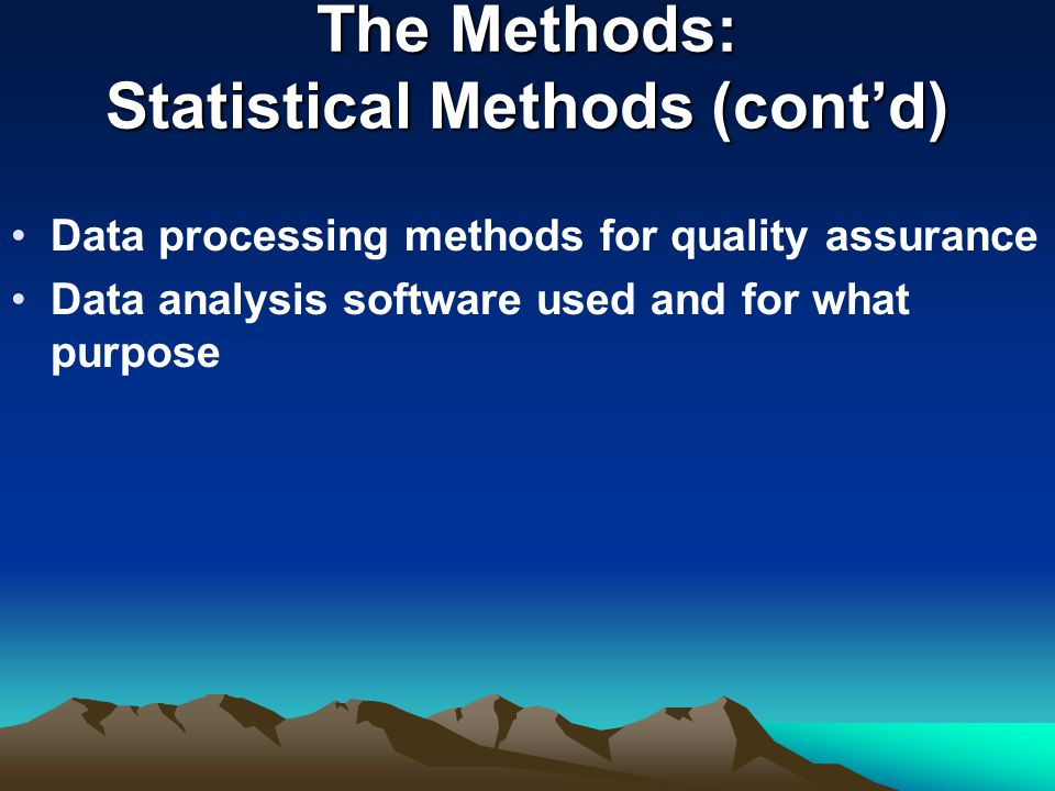 The Methods: Statistical Methods (cont'd) Data processing methods for quality assurance Data analysis software used and for what purpose