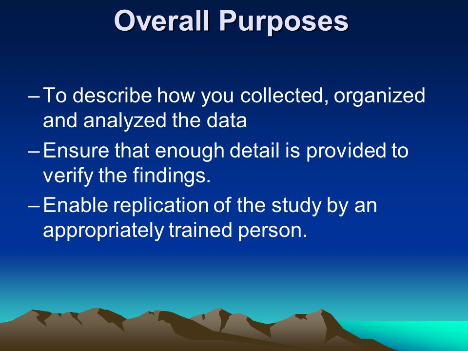 Overall Purposes –To describe how you collected, organized and analyzed the data –Ensure that enough detail is provided to verify the findings.