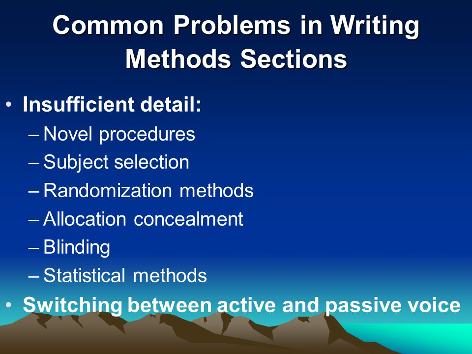 Common Problems in Writing Methods Sections Insufficient detail: –Novel procedures –Subject selection –Randomization methods –Allocation concealment –Blinding –Statistical methods Switching between active and passive voice