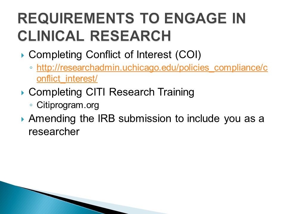  Completing Conflict of Interest (COI) ◦ http://researchadmin.uchicago.edu/policies_compliance/c onflict_interest/ http://researchadmin.uchicago.edu/policies_compliance/c onflict_interest/  Completing CITI Research Training ◦ Citiprogram.org  Amending the IRB submission to include you as a researcher