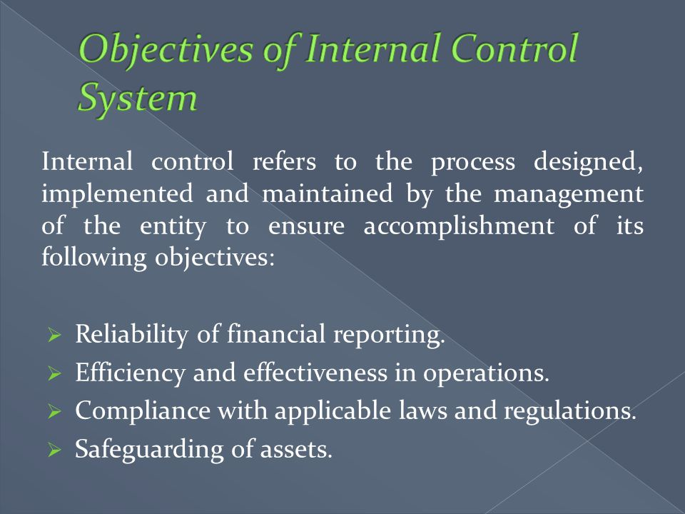 Internal control refers to the process designed, implemented and maintained by the management of the entity to ensure accomplishment of its following