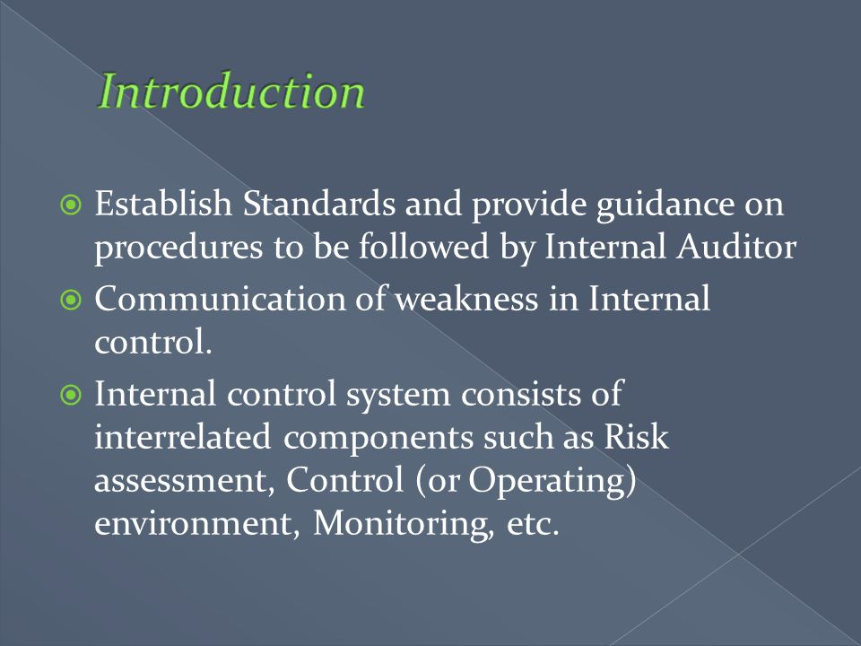  Establish Standards and provide guidance on procedures to be followed by Internal Auditor  Communication of weakness in Internal control.  Interna