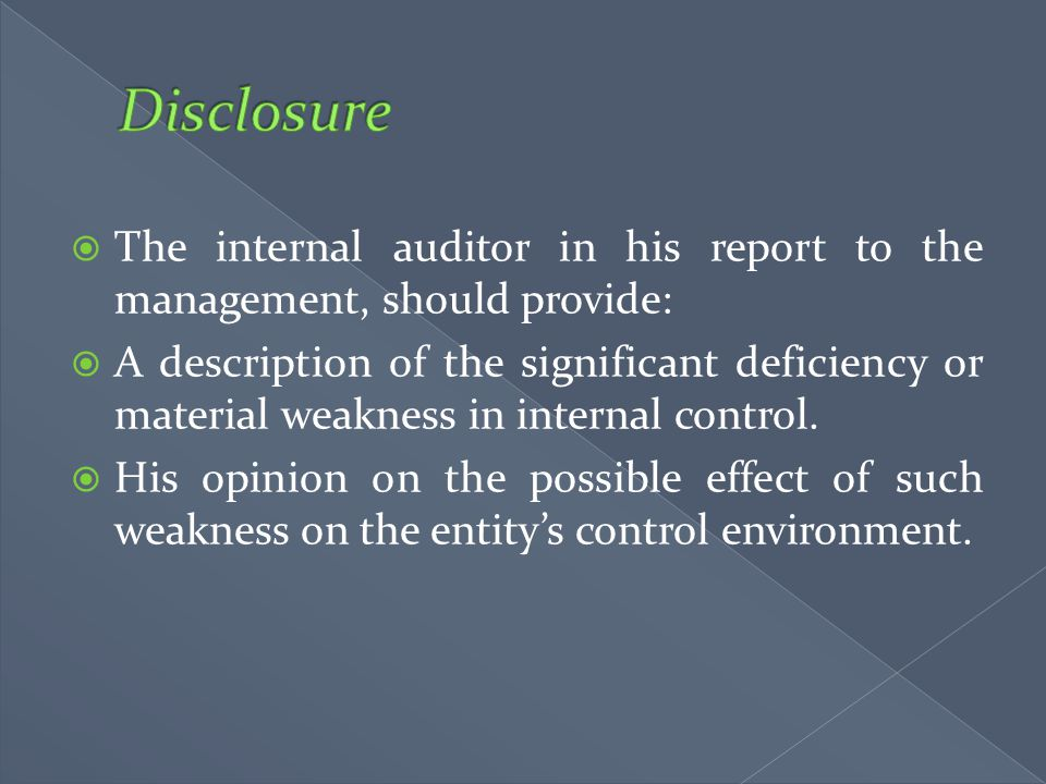  The internal auditor in his report to the management, should provide:  A description of the significant deficiency or material weakness in internal