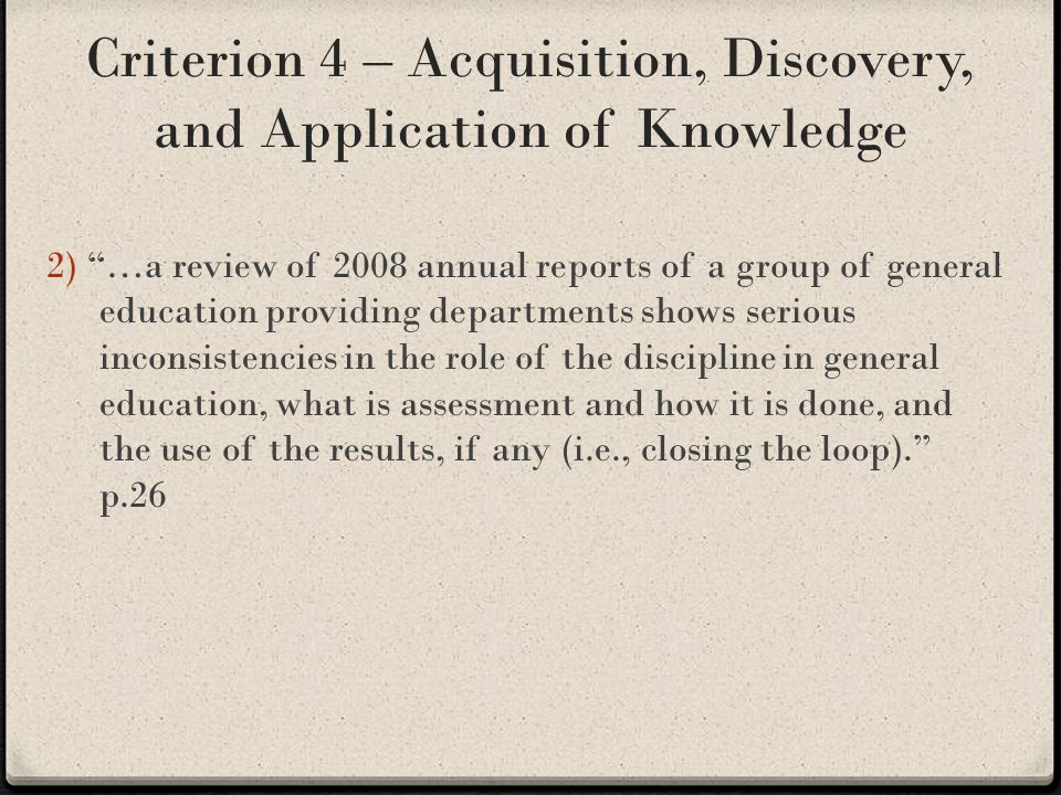 Criterion 4 – Acquisition, Discovery, and Application of Knowledge 2) …a review of 2008 annual reports of a group of general education providing departments shows serious inconsistencies in the role of the discipline in general education, what is assessment and how it is done, and the use of the results, if any (i.e., closing the loop). p.26