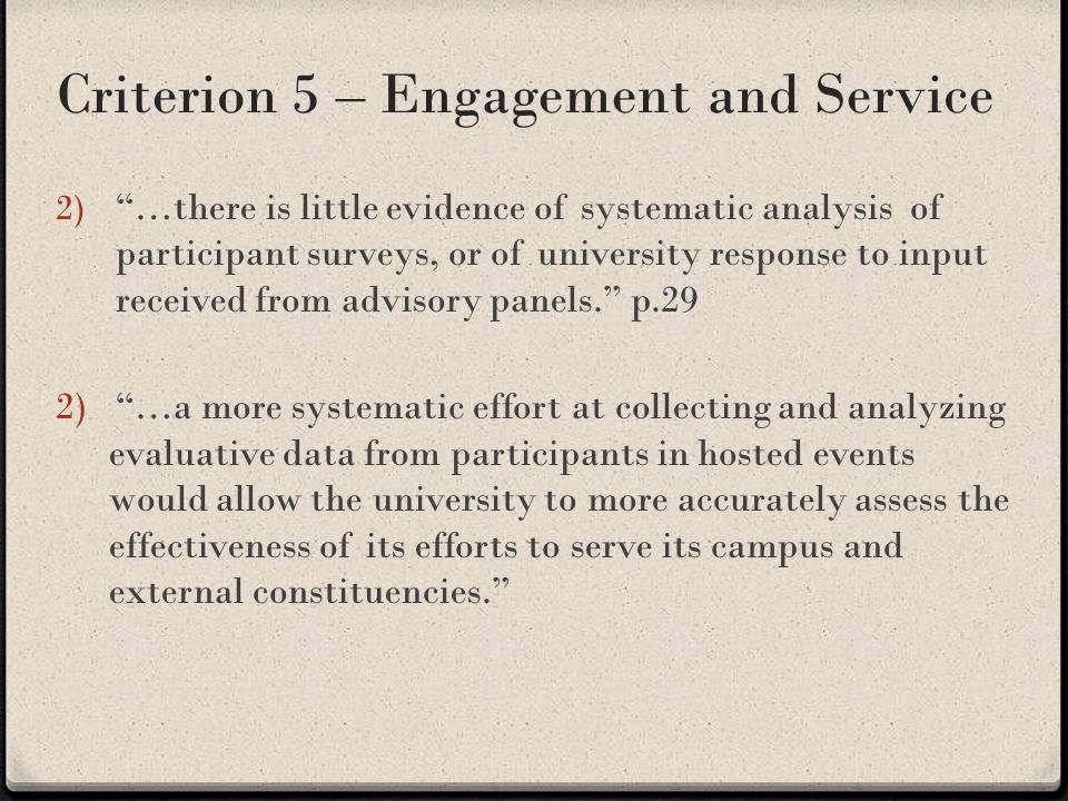 Criterion 5 – Engagement and Service 2) …there is little evidence of systematic analysis of participant surveys, or of university response to input received from advisory panels. p.29 2) …a more systematic effort at collecting and analyzing evaluative data from participants in hosted events would allow the university to more accurately assess the effectiveness of its efforts to serve its campus and external constituencies.