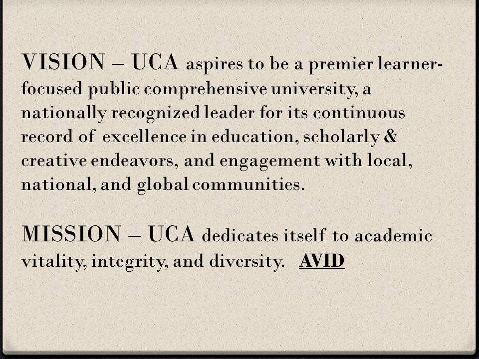 VISION – UCA aspires to be a premier learner- focused public comprehensive university, a nationally recognized leader for its continuous record of excellence in education, scholarly & creative endeavors, and engagement with local, national, and global communities.