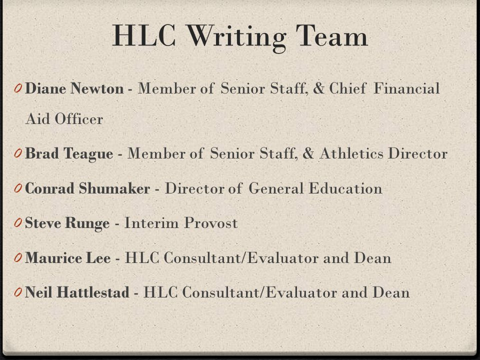 HLC Writing Team 0 Diane Newton - Member of Senior Staff, & Chief Financial Aid Officer 0 Brad Teague - Member of Senior Staff, & Athletics Director 0 Conrad Shumaker - Director of General Education 0 Steve Runge - Interim Provost 0 Maurice Lee - HLC Consultant/Evaluator and Dean 0 Neil Hattlestad - HLC Consultant/Evaluator and Dean
