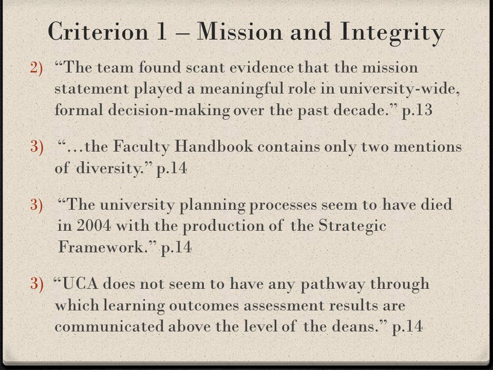 Criterion 1 – Mission and Integrity 2) The team found scant evidence that the mission statement played a meaningful role in university-wide, formal decision-making over the past decade. p.13 3) …the Faculty Handbook contains only two mentions of diversity. p.14 3) The university planning processes seem to have died in 2004 with the production of the Strategic Framework. p.14 3) UCA does not seem to have any pathway through which learning outcomes assessment results are communicated above the level of the deans. p.14