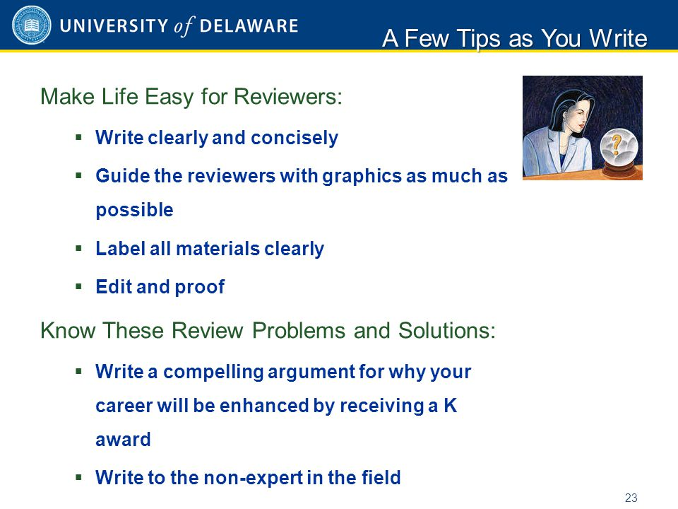 Make Life Easy for Reviewers:  Write clearly and concisely  Guide the reviewers with graphics as much as possible  Label all materials clearly  Edit and proof Know These Review Problems and Solutions:  Write a compelling argument for why your career will be enhanced by receiving a K award  Write to the non-expert in the field A Few Tips as You Write 23