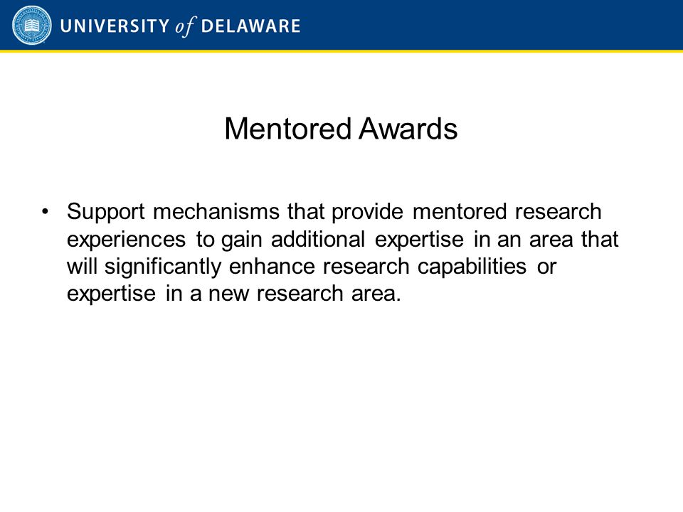 3 Mentored Awards Support mechanisms that provide mentored research experiences to gain additional expertise in an area that will significantly enhance research capabilities or expertise in a new research area.