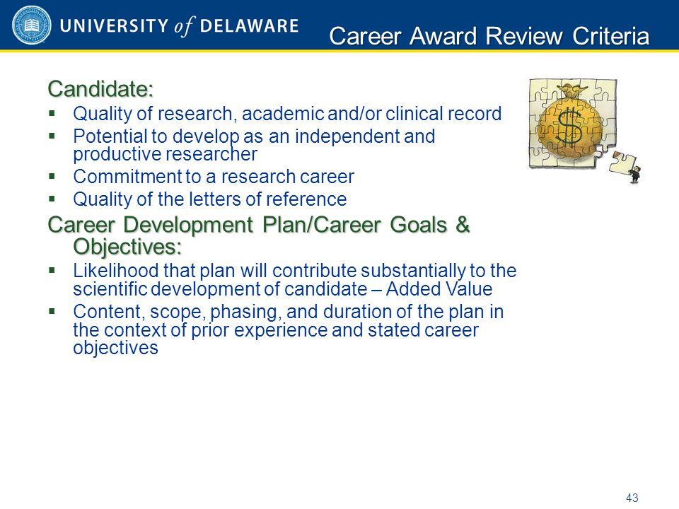 Candidate:  Quality of research, academic and/or clinical record  Potential to develop as an independent and productive researcher  Commitment to a research career  Quality of the letters of reference Career Development Plan/Career Goals & Objectives:  Likelihood that plan will contribute substantially to the scientific development of candidate – Added Value  Content, scope, phasing, and duration of the plan in the context of prior experience and stated career objectives Career Award Review Criteria 43