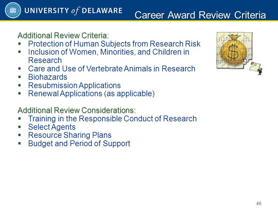 Additional Review Criteria:  Protection of Human Subjects from Research Risk  Inclusion of Women, Minorities, and Children in Research  Care and Use of Vertebrate Animals in Research  Biohazards  Resubmission Applications  Renewal Applications (as applicable) Additional Review Considerations:  Training in the Responsible Conduct of Research  Select Agents  Resource Sharing Plans  Budget and Period of Support Career Award Review Criteria 46