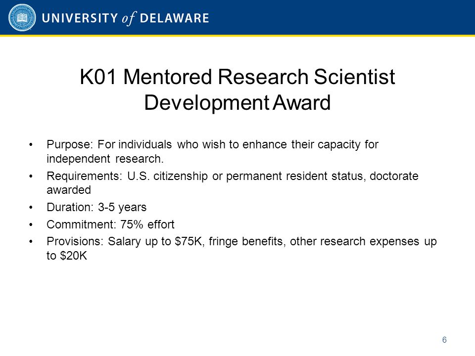 K01 Mentored Research Scientist Development Award Purpose: For individuals who wish to enhance their capacity for independent research. Requirements:
