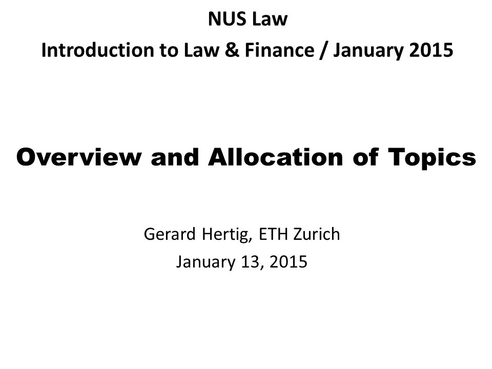 Overview and Allocation of Topics Gerard Hertig, ETH Zurich January 13, 2015 NUS Law Introduction to Law & Finance / January 2015