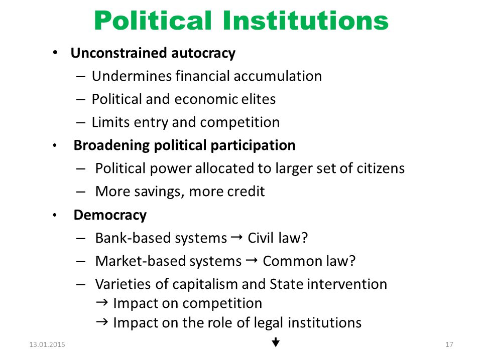 Political Institutions Unconstrained autocracy – Undermines financial accumulation – Political and economic elites – Limits entry and competition Broadening political participation – Political power allocated to larger set of citizens – More savings, more credit Democracy – Bank-based systems  Civil law.