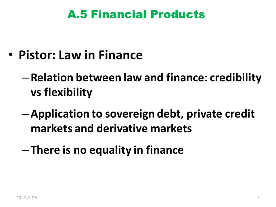 A.5 Financial Products Pistor: Law in Finance – Relation between law and finance: credibility vs flexibility – Application to sovereign debt, private credit markets and derivative markets – There is no equality in finance 13.01.20159