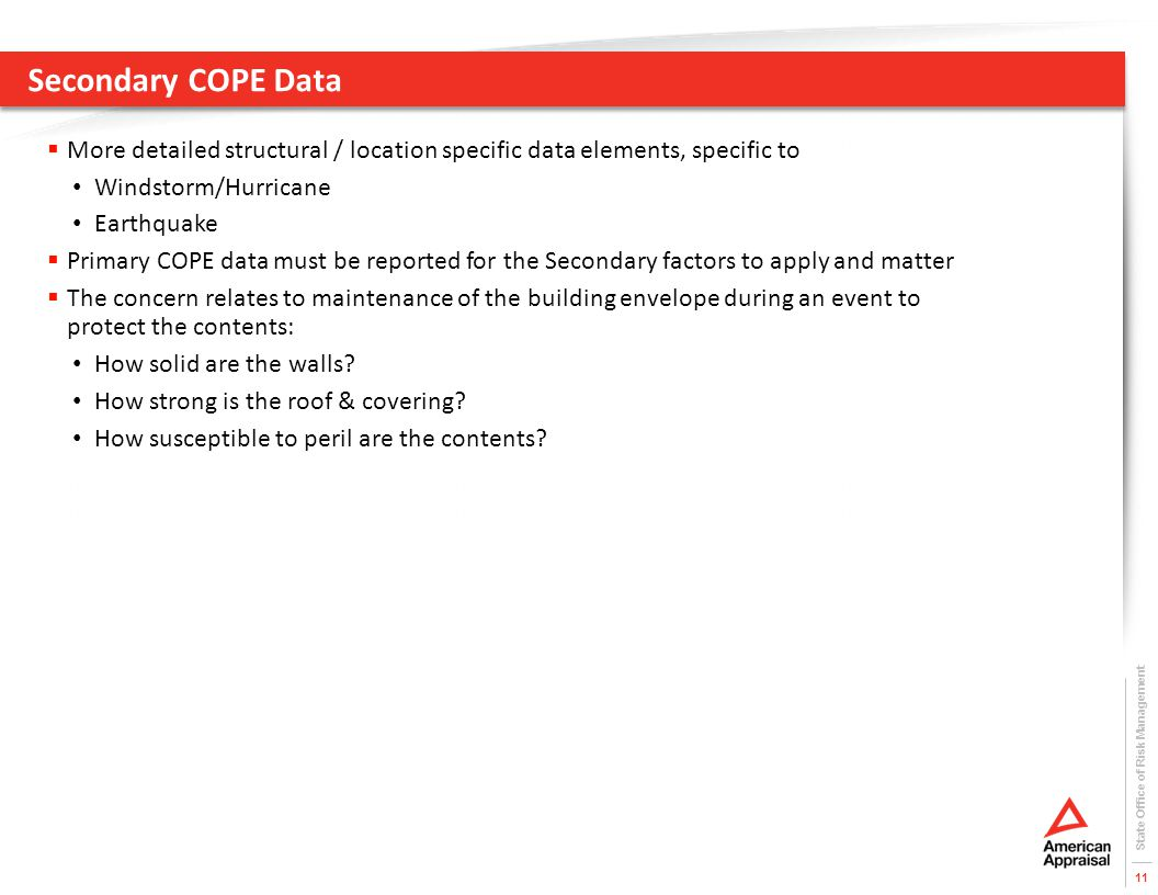 Secondary COPE Data  More detailed structural / location specific data elements, specific to Windstorm/Hurricane Earthquake  Primary COPE data must be reported for the Secondary factors to apply and matter  The concern relates to maintenance of the building envelope during an event to protect the contents: How solid are the walls.