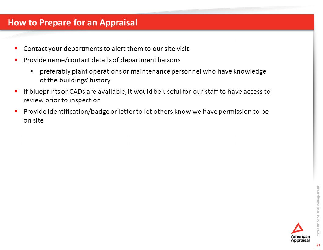 How to Prepare for an Appraisal State Office of Risk Management 21  Contact your departments to alert them to our site visit  Provide name/contact details of department liaisons preferably plant operations or maintenance personnel who have knowledge of the buildings' history  If blueprints or CADs are available, it would be useful for our staff to have access to review prior to inspection  Provide identification/badge or letter to let others know we have permission to be on site