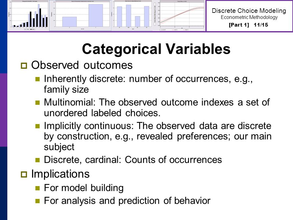 [Part 1] 11/15 Discrete Choice Modeling Econometric Methodology Categorical Variables  Observed outcomes Inherently discrete: number of occurrences, e.g., family size Multinomial: The observed outcome indexes a set of unordered labeled choices.