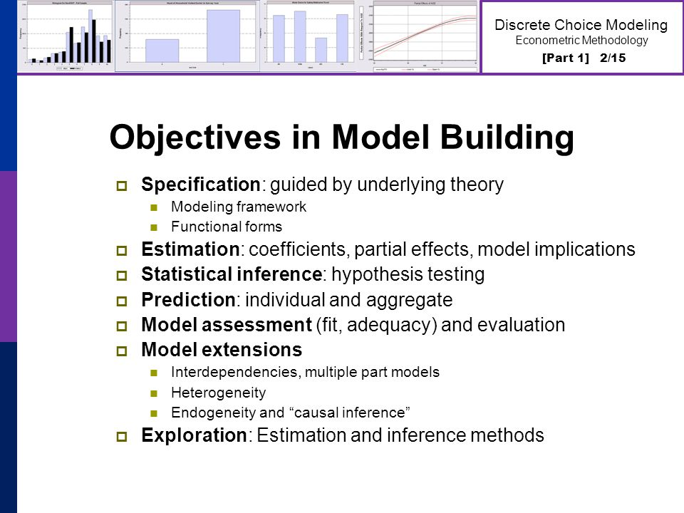 [Part 1] 2/15 Discrete Choice Modeling Econometric Methodology Objectives in Model Building  Specification: guided by underlying theory Modeling framework Functional forms  Estimation: coefficients, partial effects, model implications  Statistical inference: hypothesis testing  Prediction: individual and aggregate  Model assessment (fit, adequacy) and evaluation  Model extensions Interdependencies, multiple part models Heterogeneity Endogeneity and causal inference  Exploration: Estimation and inference methods