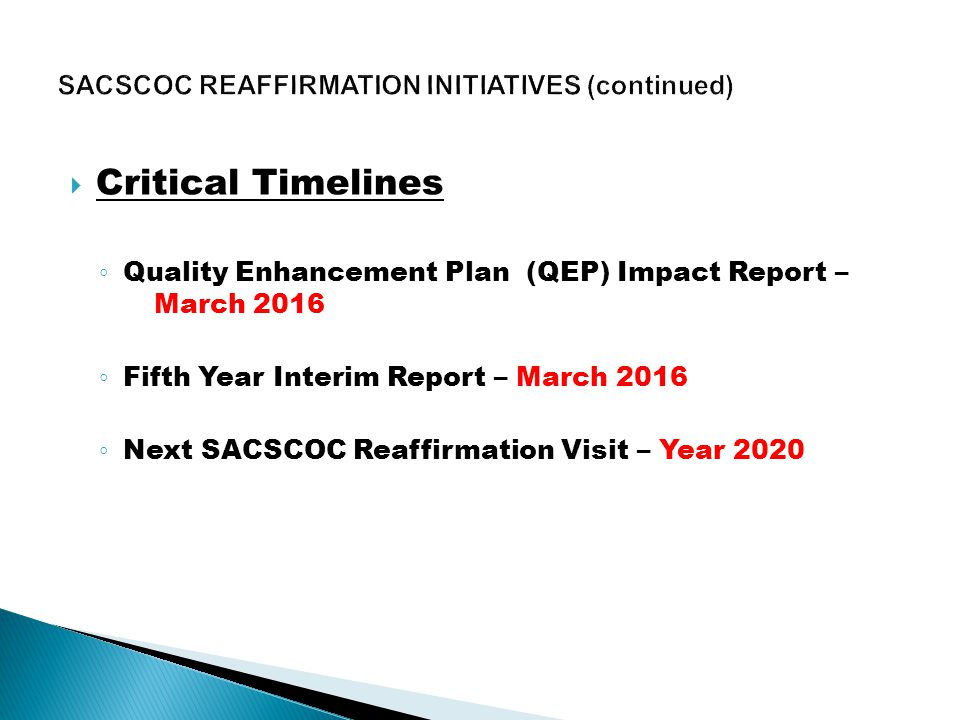  Critical Timelines ◦ Quality Enhancement Plan (QEP) Impact Report – March 2016 ◦ Fifth Year Interim Report – March 2016 ◦ Next SACSCOC Reaffirmation