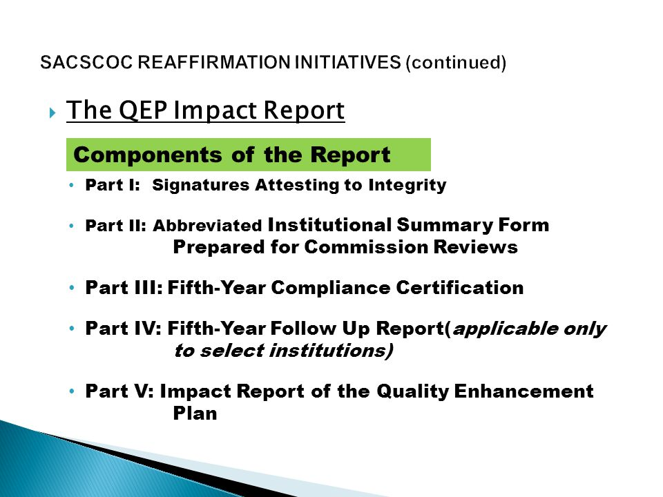  The QEP Impact Report Part I: Signatures Attesting to Integrity Part II: Abbreviated Institutional Summary Form Prepared for Commission Reviews Part III: Fifth-Year Compliance Certification Part IV: Fifth-Year Follow Up Report(applicable only to select institutions) Part V: Impact Report of the Quality Enhancement Plan Components of the Report