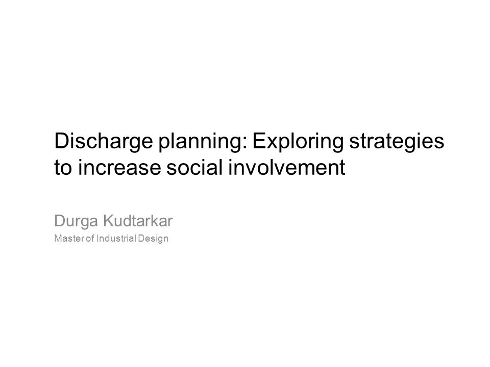 Discharge planning: Exploring strategies to increase social involvement Durga Kudtarkar Master of Industrial Design