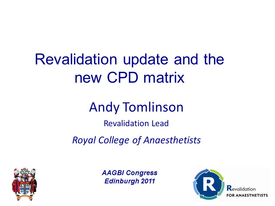 Andy Tomlinson Revalidation Lead Royal College of Anaesthetists Revalidation update and the new CPD matrix AAGBI Congress Edinburgh 2011