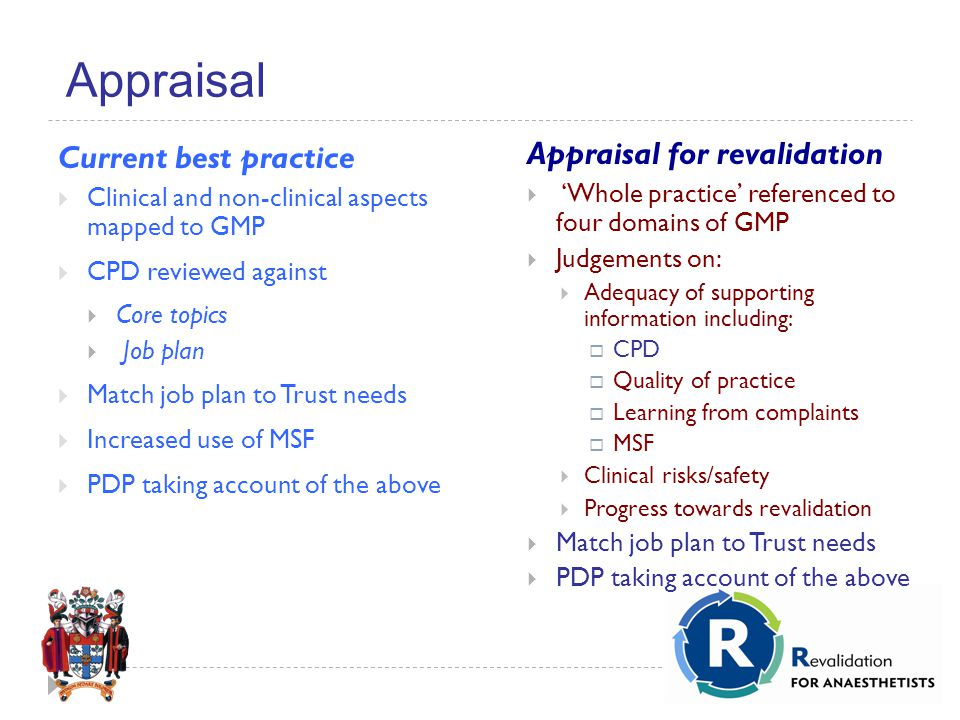 Appraisal Current best practice  Clinical and non-clinical aspects mapped to GMP  CPD reviewed against  Core topics  Job plan  Match job plan to Trust needs  Increased use of MSF  PDP taking account of the above Appraisal for revalidation  'Whole practice' referenced to four domains of GMP  Judgements on:  Adequacy of supporting information including:  CPD  Quality of practice  Learning from complaints  MSF  Clinical risks/safety  Progress towards revalidation  Match job plan to Trust needs  PDP taking account of the above