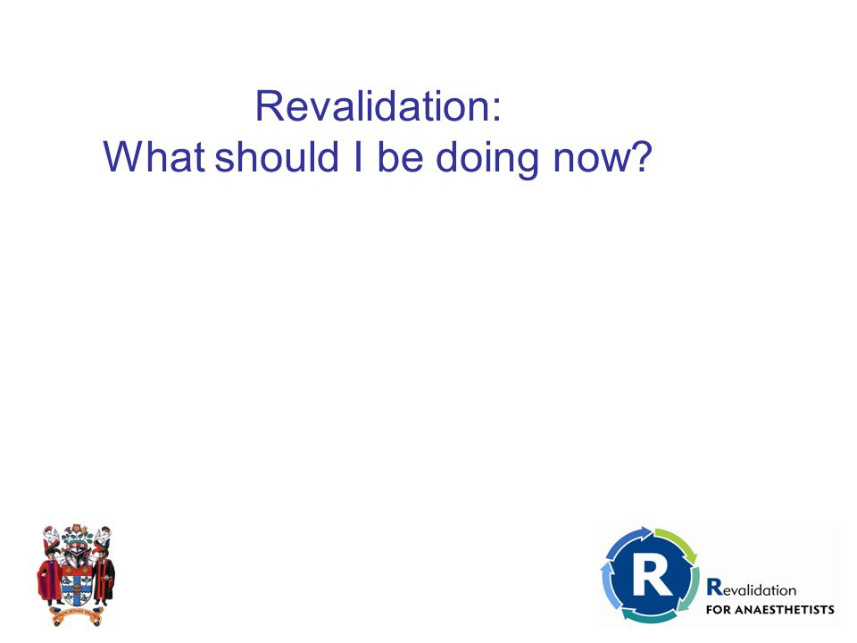 Revalidation: What should I be doing now